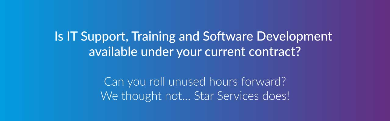 Is IT Support, Training and Software Development available under your current contract? Can you roll unused hours forward? We thought not… ? Star Services does